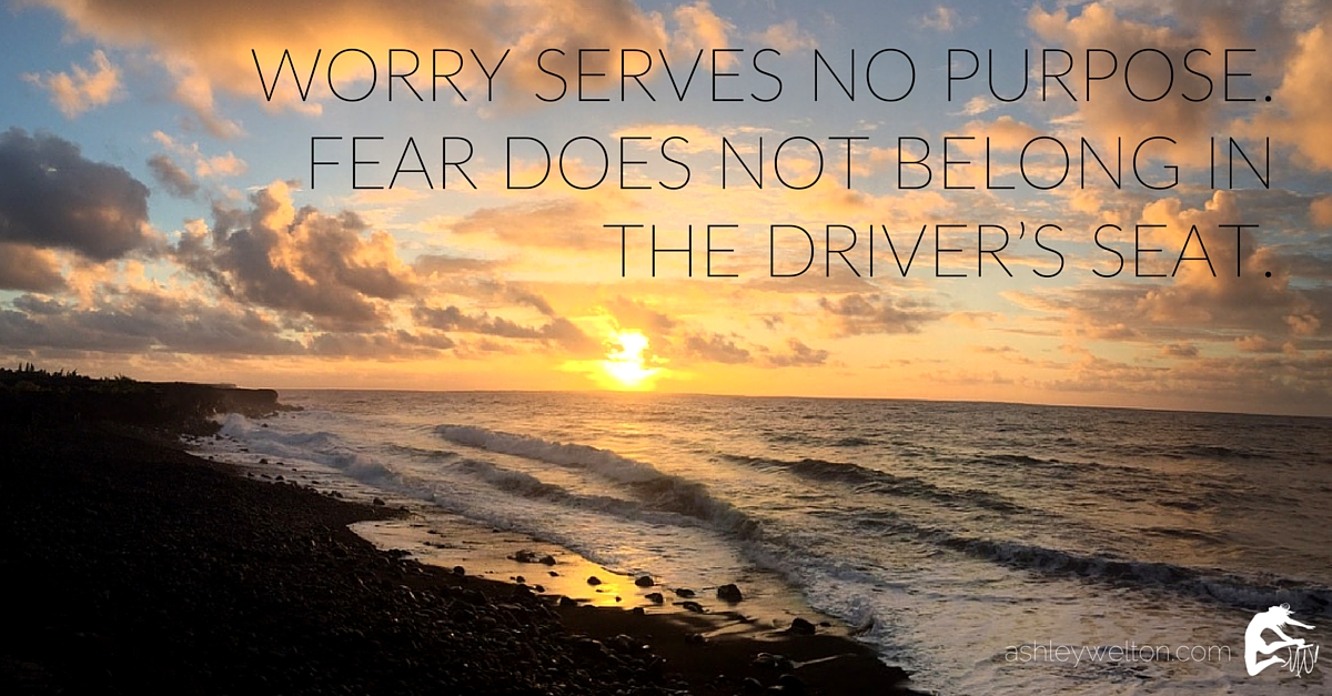 Worry serves no purpose. Fear does not belong in the driver's seat.